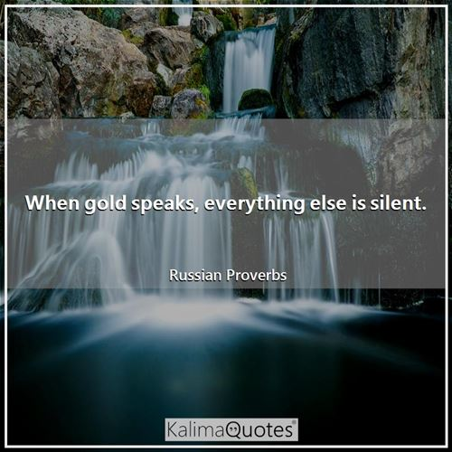 When gold speaks, everything else is silent.