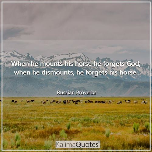 When he mounts his horse he forgets God; when he dismounts, he forgets his horse. - Russian Proverbs