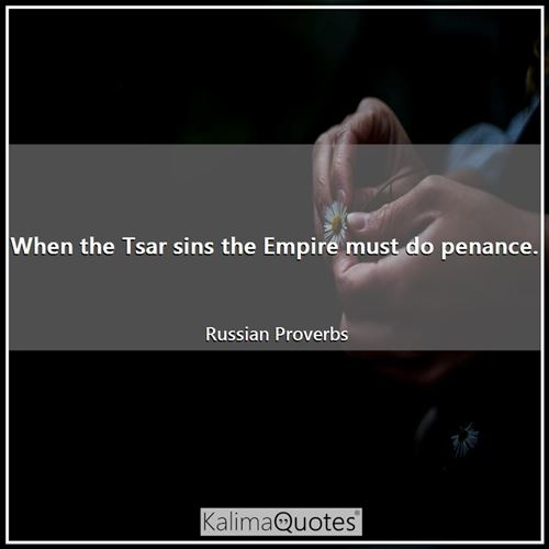 When the Tsar sins the Empire must do penance. - Russian Proverbs