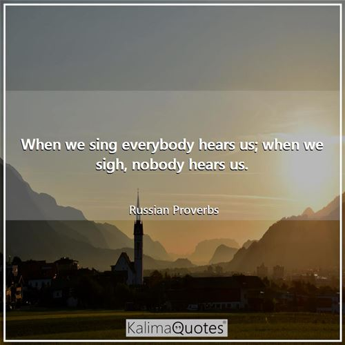 When we sing everybody hears us; when we sigh, nobody hears us. - Russian Proverbs
