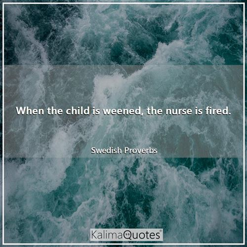 When the child is weened, the nurse is fired. - Swedish Proverbs