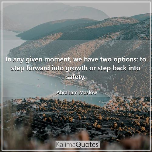 In any given moment, we have two options: to step forward into growth or step back into safety.