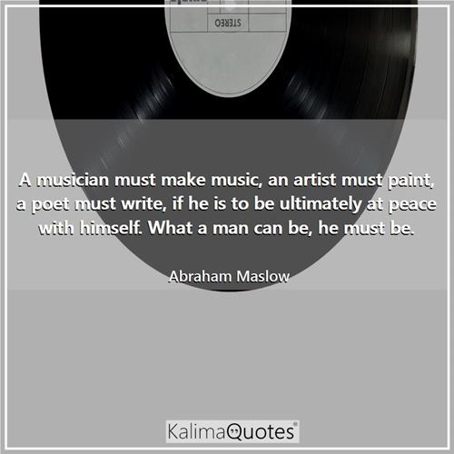 A musician must make music, an artist must paint, a poet must write, if he is to be ultimately at peace with himself. What a man can be, he must be.