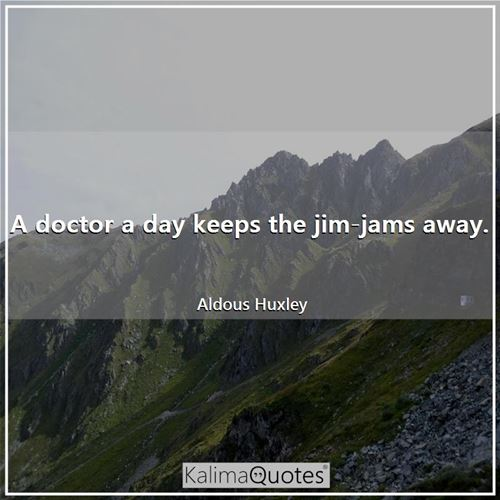 A doctor a day keeps the jim-jams away.