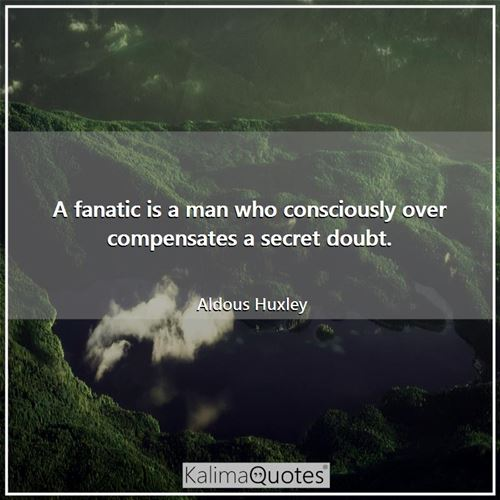 A fanatic is a man who consciously over compensates a secret doubt.