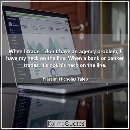 When I trade, I don't have an agency problem; I have my neck on the line. When a bank or banker trad - Nassim Nicholas Taleb