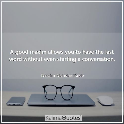 A good maxim allows you to have the last word without even starting a conversation.