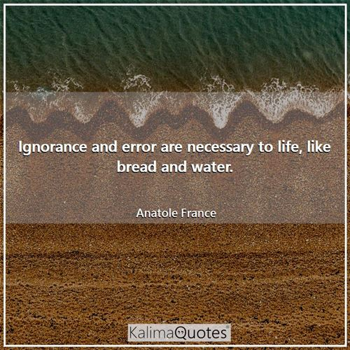 Ignorance and error are necessary to life, like bread and water.