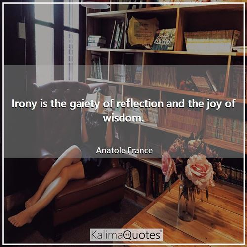 Irony is the gaiety of reflection and the joy of wisdom.