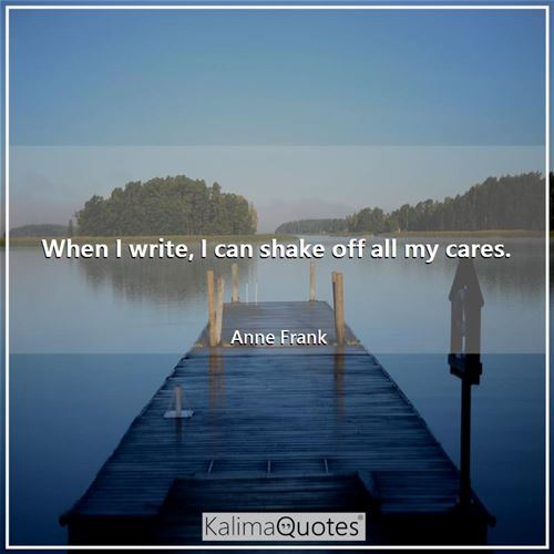 When I write, I can shake off all my cares.