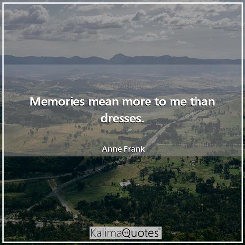 Memories mean more to me than dresses.