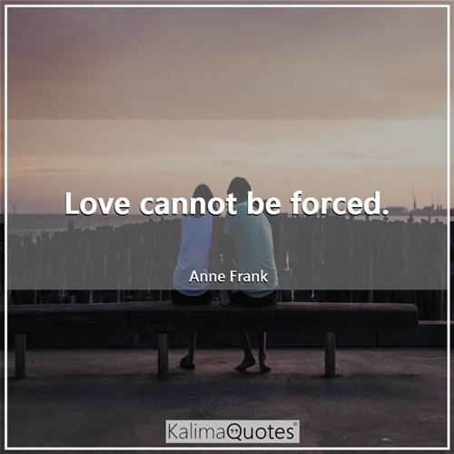 Love cannot be forced.