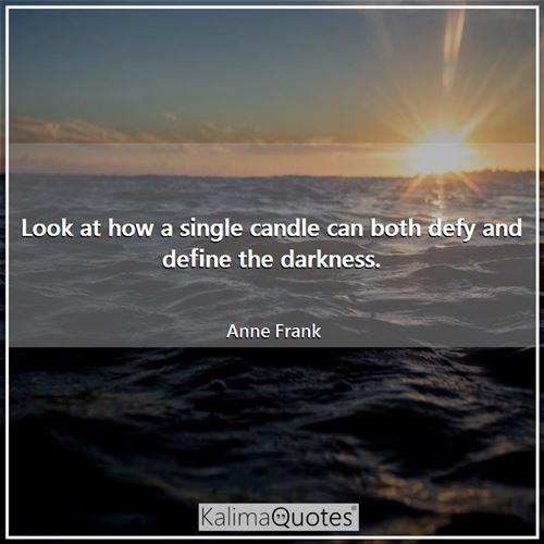 Look at how a single candle can both defy and define the darkness.