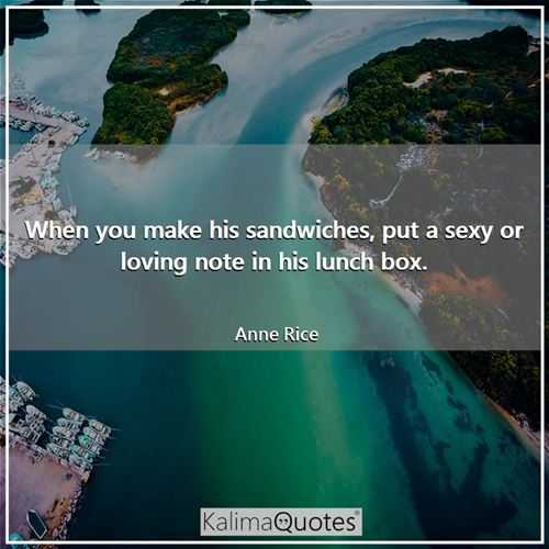 When you make his sandwiches, put a sexy or loving note in his lunch box.