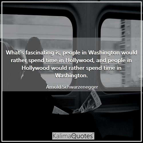 What's fascinating is, people in Washington would rather spend time in Hollywood, and people in Hollywood would rather spend time in Washington.