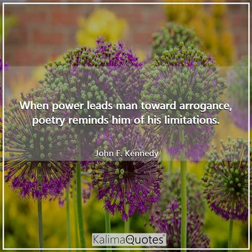 When power leads man toward arrogance, poetry reminds him of his limitations.