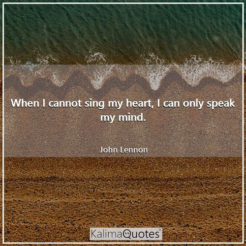 When I cannot sing my heart, I can only speak my mind.