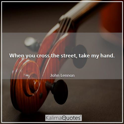 When you cross the street, take my hand.