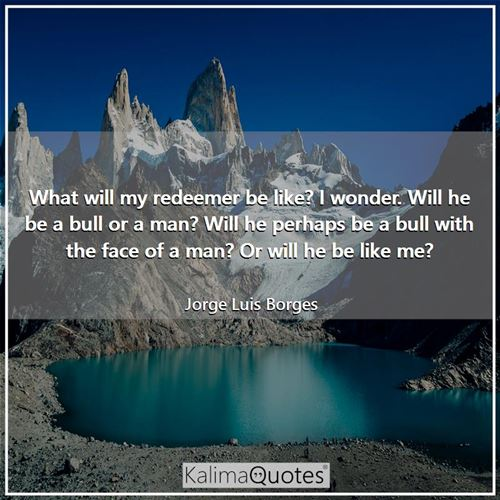 What will my redeemer be like? I wonder. Will he be a bull or a man? Will he perhaps be a bull with the face of a man? Or will he be like me?