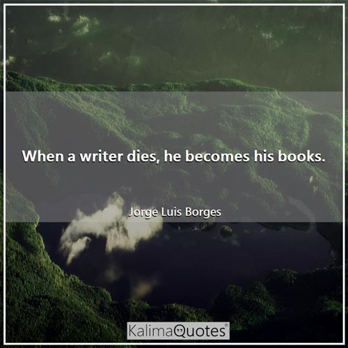 When a writer dies, he becomes his books.
