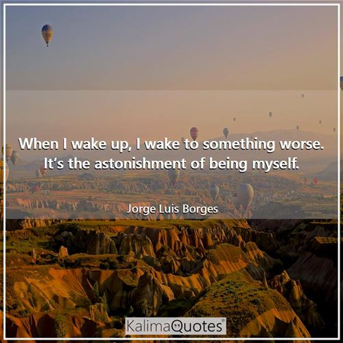When I wake up, I wake to something worse. It's the astonishment of being myself.