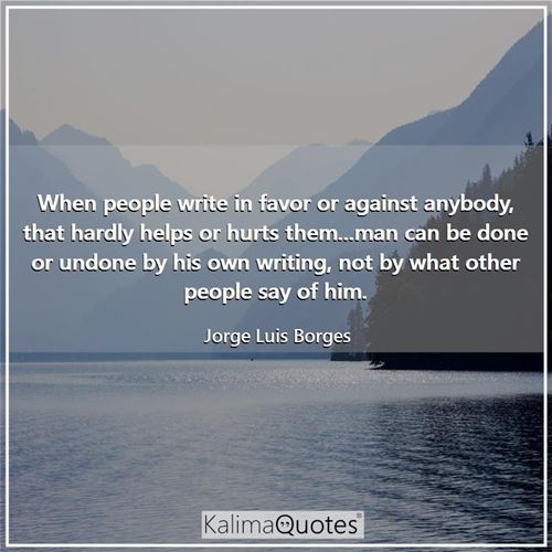 When people write in favor or against anybody, that hardly helps or hurts them...man can be done or undone by his own writing, not by what other people say of him.