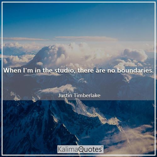 When I'm in the studio, there are no boundaries. - Justin Timberlake