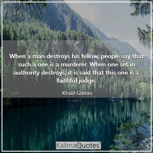 When a man destroys his fellow, people say that such a one is a murderer. When one set in authority destroys, it is said that this one is a faithful judge.