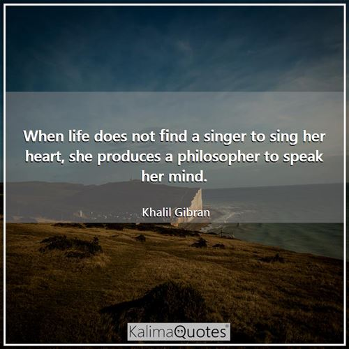 When life does not find a singer to sing her heart, she produces a philosopher to speak her mind.