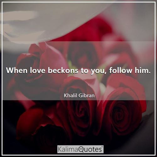 When love beckons to you, follow him.
