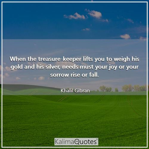 When the treasure-keeper lifts you to weigh his gold and his silver, needs must your joy or your sorrow rise or fall.