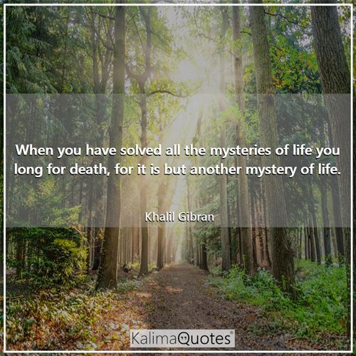 When you have solved all the mysteries of life you long for death, for it is but another mystery of life.