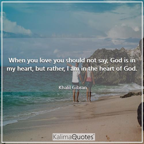 When you love you should not say, God is in my heart, but rather, I am in the heart of God.