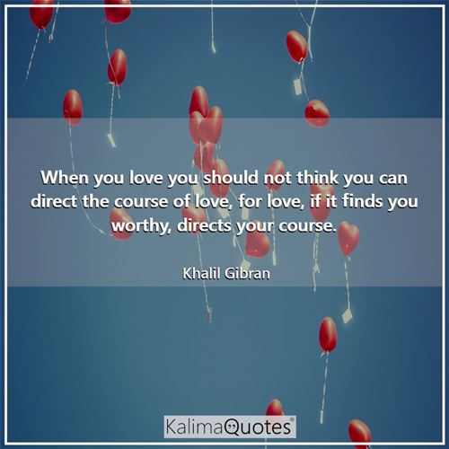 When you love you should not think you can direct the course of love, for love, if it finds you worthy, directs your course.