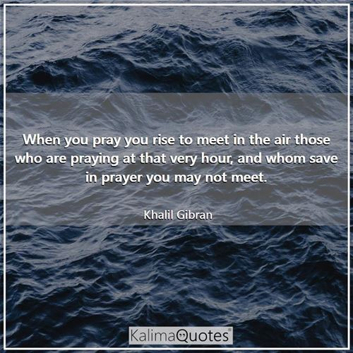 When you pray you rise to meet in the air those who are praying at that very hour, and whom save in prayer you may not meet.