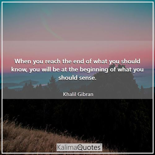 When you reach the end of what you should know, you will be at the beginning of what you should sense.