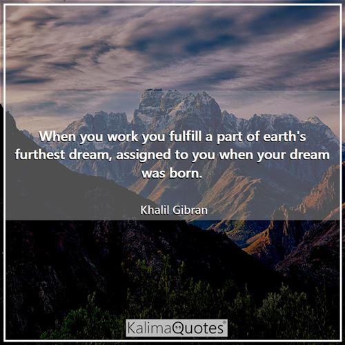 When you work you fulfill a part of earth's furthest dream, assigned to you when your dream was born.
