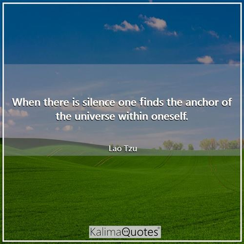 When there is silence one finds the anchor of the universe within oneself.