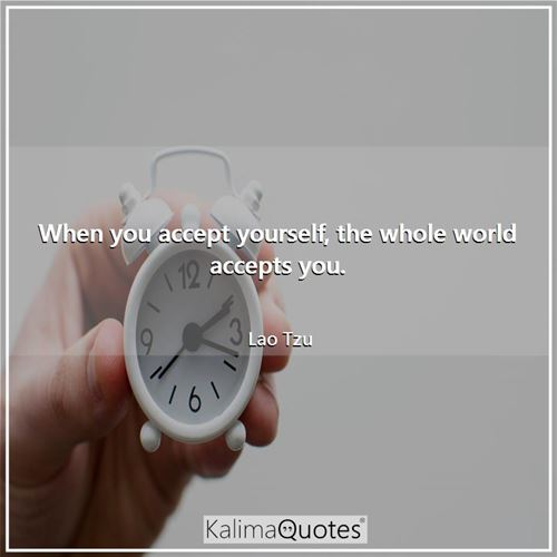 When you accept yourself, the whole world accepts you. - Lao Tzu