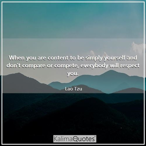 When you are content to be simply yourself and don't compare or compete, everybody will respect you. - Lao Tzu