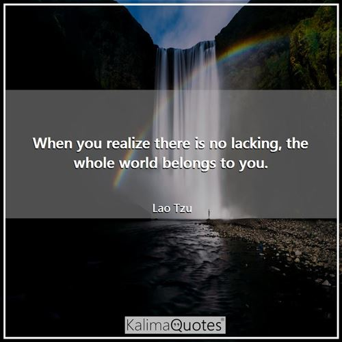 When you realize there is no lacking, the whole world belongs to you.