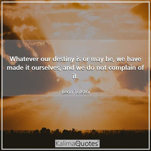Whatever our destiny is or may be, we have made it ourselves, and we do not complain of it.