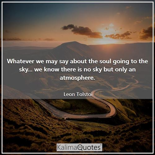 Whatever we may say about the soul going to the sky... we know there is no sky but only an atmosphere.