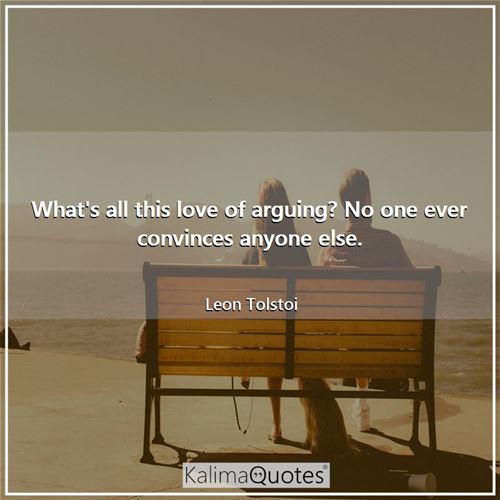 What's all this love of arguing? No one ever convinces anyone else.