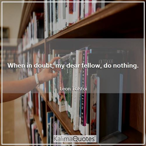 When in doubt, my dear fellow, do nothing.