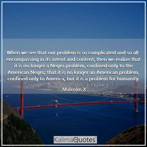 When we see that our problem is so complicated and so all-encompassing in its intent and content, then we realize that it is no longer a Negro problem, confined only to the American Negro; that it is no longer an American problem, confined only to America, but it is a problem for humanity.