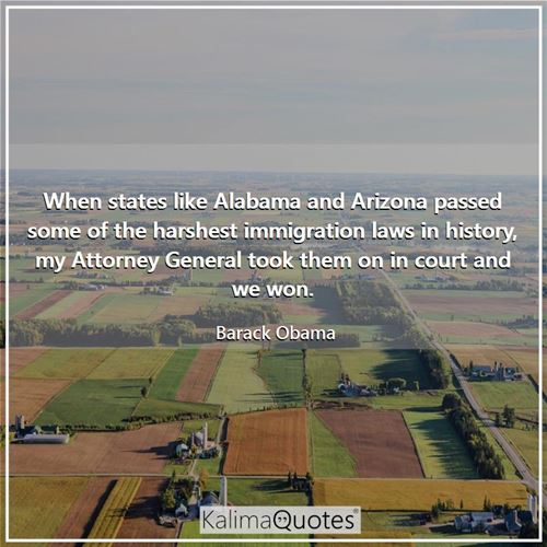 When states like Alabama and Arizona passed some of the harshest immigration laws in history, my Attorney General took them on in court and we won.