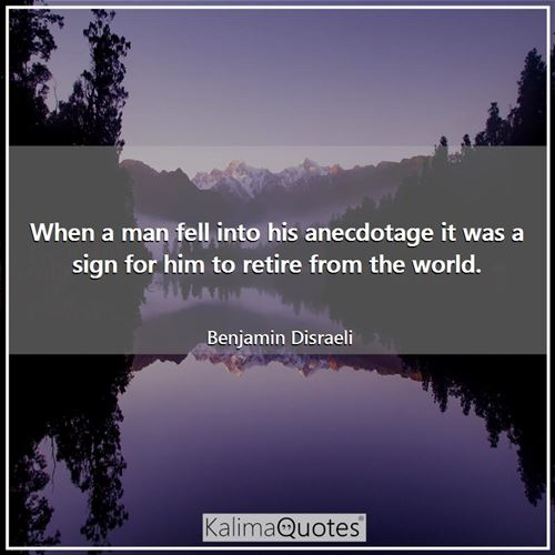 When a man fell into his anecdotage it was a sign for him to retire from the world.