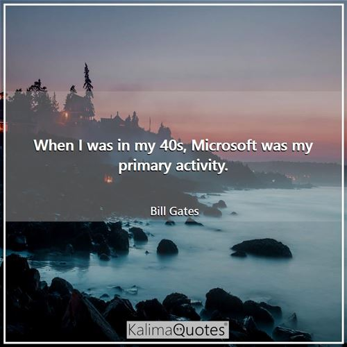 When I was in my 40s, Microsoft was my primary activity.