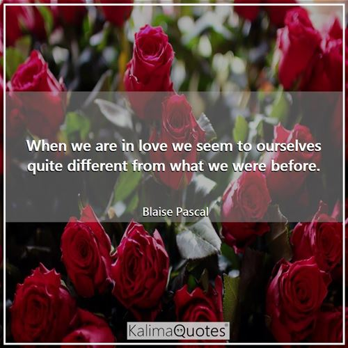 When we are in love we seem to ourselves quite different from what we were before.